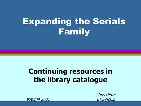 Expanding the Serials Family Continuing resources in the library catalogue Chris Oliver autumn 2002 LTS/McGill.