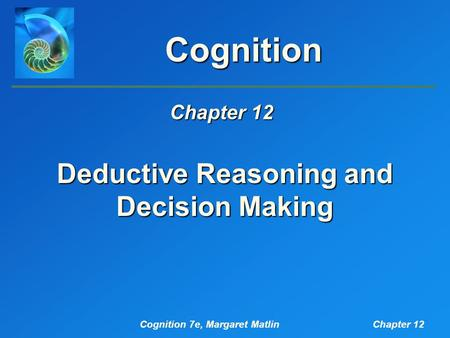 Cognition 7e, Margaret MatlinChapter 12 Cognition Deductive Reasoning and Decision Making Chapter 12.