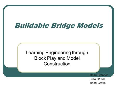 Buildable Bridge Models Learning Engineering through Block Play and Model Construction Brian Brenner Julia Carroll Brian Gravel.