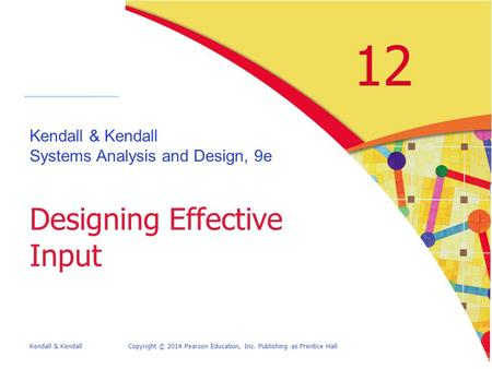 Kendall & KendallCopyright © 2014 Pearson Education, Inc. Publishing as Prentice Hall 12 Kendall & Kendall Systems Analysis and Design, 9e Designing Effective.