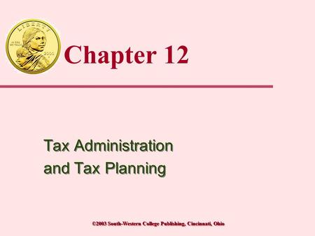 ©2003 South-Western College Publishing, Cincinnati, Ohio Chapter 12 Tax Administration and Tax Planning Tax Administration and Tax Planning.