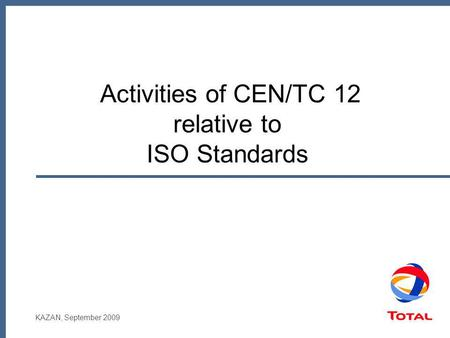 KAZAN, September 2009 Activities of CEN/TC 12 relative to ISO Standards.