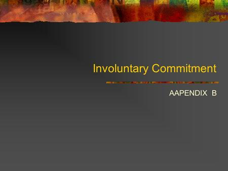 Involuntary Commitment AAPENDIX B. Involuntary Commitment The practice of using legal means or forms as part of a mental health law to commit a person.
