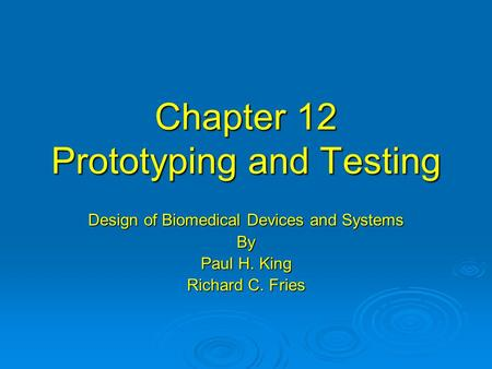 Chapter 12 Prototyping and Testing Design of Biomedical Devices and Systems By Paul H. King Richard C. Fries.