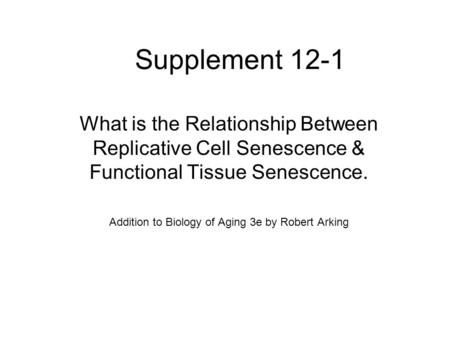 Supplement 12-1 What is the Relationship Between Replicative Cell Senescence & Functional Tissue Senescence. Addition to Biology of Aging 3e by Robert.
