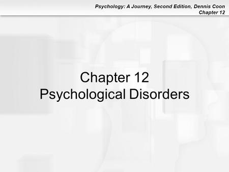 Psychology: A Journey, Second Edition, Dennis Coon Chapter 12 Chapter 12 Psychological Disorders.