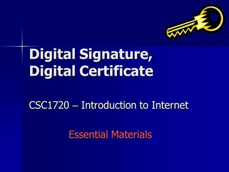 Digital Signature, Digital Certificate CSC1720 – Introduction to Internet Essential Materials.