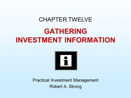 GATHERING INVESTMENT INFORMATION CHAPTER TWELVE Practical Investment Management Robert A. Strong.