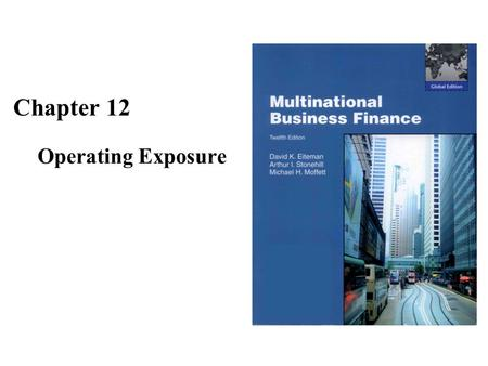 Chapter 12 Operating Exposure. The Goals of Chapter 12 Define and study the attributes of operating exposure, which is the risk that the future levels.