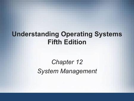 Understanding Operating Systems Fifth Edition Chapter 12 System Management.