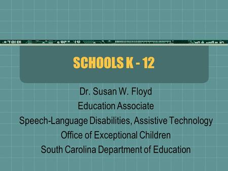 SCHOOLS K - 12 Dr. Susan W. Floyd Education Associate Speech-Language Disabilities, Assistive Technology Office of Exceptional Children South Carolina.