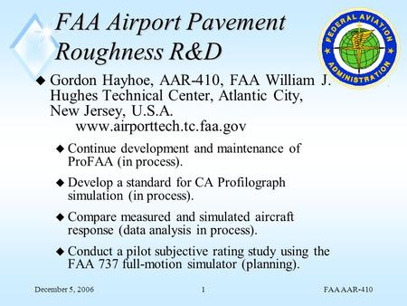 FAA AAR-410 December 5, 20061 FAA Airport Pavement Roughness R&D u Gordon Hayhoe, AAR-410, FAA William J. Hughes Technical Center, Atlantic City, New Jersey,