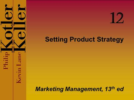 Setting Product Strategy Marketing Management, 13 th ed 12.