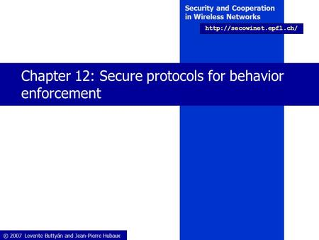 © 2007 Levente Buttyán and Jean-Pierre Hubaux Security and Cooperation in Wireless Networks  Chapter 12: Secure protocols for.