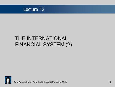 Paul Bernd Spahn, Goethe-Universität Frankfurt/Main1 Lecture 12 THE INTERNATIONAL FINANCIAL SYSTEM (2)
