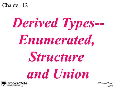 ©Brooks/Cole, 2001 Chapter 12 Derived Types-- Enumerated, Structure and Union.