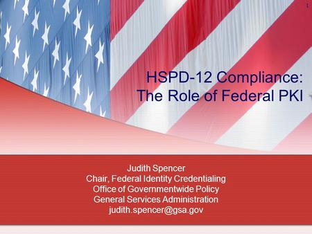 1 HSPD-12 Compliance: The Role of Federal PKI Judith Spencer Chair, Federal Identity Credentialing Office of Governmentwide Policy General Services Administration.
