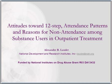 Attitudes toward 12-step, Attendance Patterns and Reasons for Non-Attendance among Substance Users in Outpatient Treatment Alexandre B. Laudet National.
