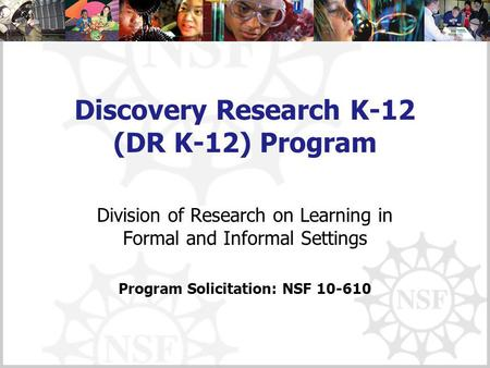 Discovery Research K-12 (DR K-12) Program Division of Research on Learning in Formal and Informal Settings Program Solicitation: NSF 10-610.
