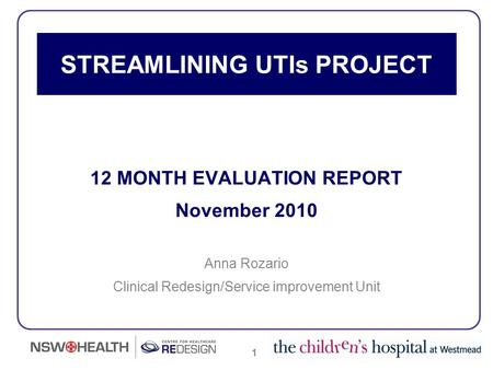 1 STREAMLINING UTIs PROJECT 12 MONTH EVALUATION REPORT November 2010 Anna Rozario Clinical Redesign/Service improvement Unit.