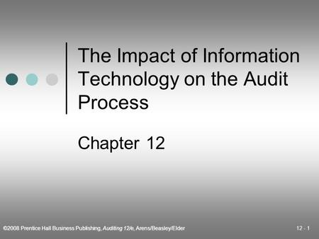 ©2008 Prentice Hall Business Publishing, Auditing 12/e, Arens/Beasley/Elder 12 - 1 The Impact of Information Technology on the Audit Process Chapter 12.