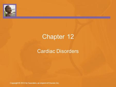 Copyright © 2012 by Saunders, an imprint of Elsevier, Inc. Chapter 12 Cardiac Disorders.