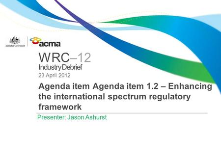 WRC–12 Industry Debrief 23 April 2012 Agenda item Agenda item 1.2 – Enhancing the international spectrum regulatory framework Presenter: Jason Ashurst.