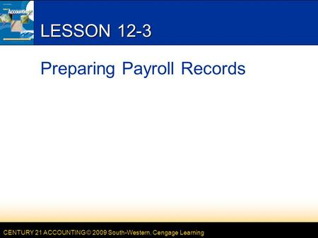 CENTURY 21 ACCOUNTING © 2009 South-Western, Cengage Learning LESSON 12-3 Preparing Payroll Records.