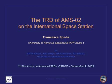 F.R.Spada – INFN Rome I The TRD of AMS-02 on the International Space Station Francesca Spada University of Rome La Sapienza & INFN Rome I for RWTH Aachen,
