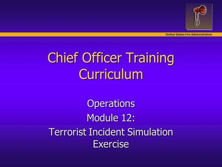 United States Fire Administration Chief Officer Training Curriculum Operations Module 12: Terrorist Incident Simulation Exercise.