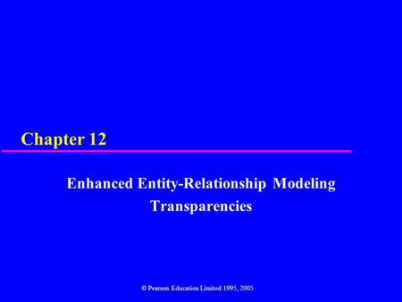 Chapter 12 Enhanced Entity-Relationship Modeling Transparencies © Pearson Education Limited 1995, 2005.