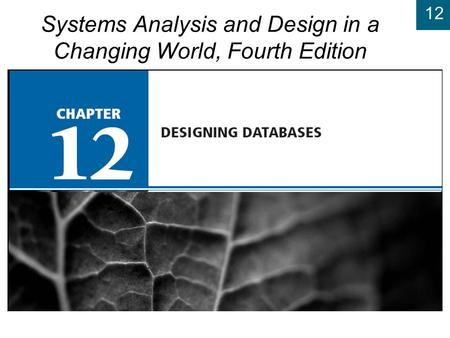 12 Chapter 12: Designing Databases Systems Analysis and Design in a Changing World, Fourth Edition 12.