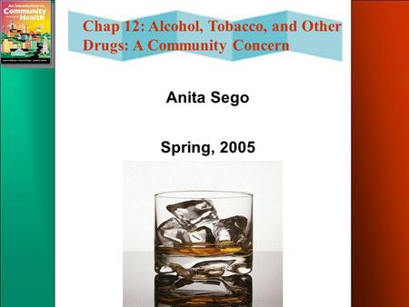 Chap 12: Alcohol, Tobacco, and Other Drugs: A Community Concern Anita Sego Spring, 2005.