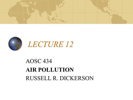 LECTURE 12 AOSC 434 AIR POLLUTION RUSSELL R. DICKERSON.