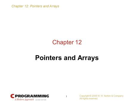 Chapter 12: Pointers and Arrays Copyright © 2008 W. W. Norton & Company. All rights reserved. 1 Chapter 12 Pointers and Arrays.