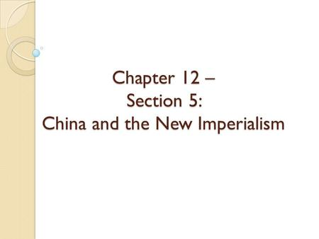 Chapter 12 – Section 5: China and the New Imperialism.