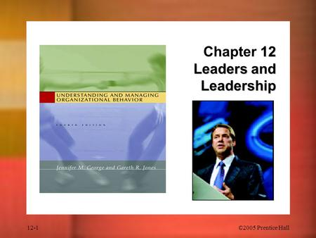 12-1©2005 Prentice Hall 12 Leaders and Leadership Chapter 12 Leaders and Leadership.