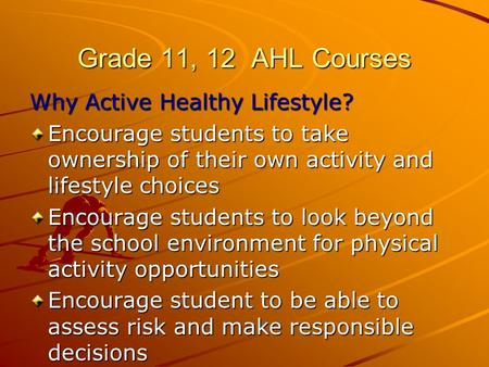 Grade 11, 12 AHL Courses Why Active Healthy Lifestyle? Encourage students to take ownership of their own activity and lifestyle choices Encourage students.
