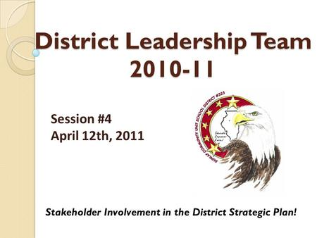 District Leadership Team 2010-11 Stakeholder Involvement in the District Strategic Plan! Session #4 April 12th, 2011.