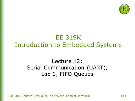 12-1 EE 319K Introduction to Embedded Systems Lecture 12: Serial Communication (UART), Lab 9, FIFO Queues Bill Bard, Andreas Gerstlauer, Jon Valvano, Ramesh.