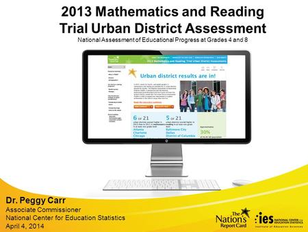 2013 Mathematics and Reading Trial Urban District Assessment National Assessment of Educational Progress at Grades 4 and 8 Dr. Peggy Carr Associate Commissioner.