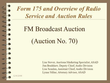 12/6/2006 Form 175 and Overview of Radio Service and Auction Rules FM Broadcast Auction (Auction No. 70) Lisa Stover, Auctions Marketing Specialist, ASAD.