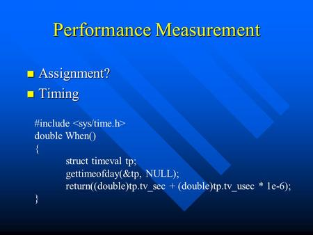Performance Measurement n Assignment? n Timing #include double When() { struct timeval tp; gettimeofday(&tp, NULL); return((double)tp.tv_sec + (double)tp.tv_usec.