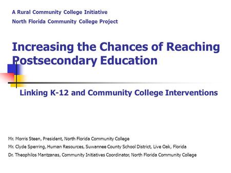 Increasing the Chances of Reaching Postsecondary Education Linking K-12 and Community College Interventions Mr. Morris Steen, President, North Florida.