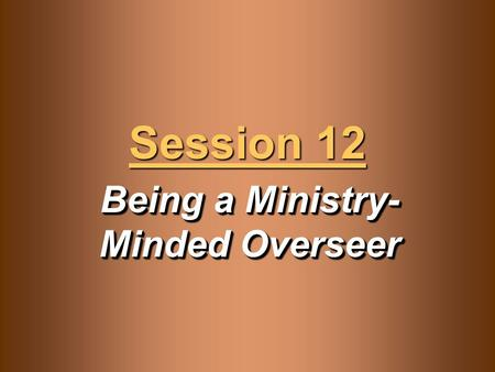 Being a Ministry- Minded Overseer Session 12. Knowledge Objectives  Recognize how death to self is the atomic-level component of Christianity.  Understand.