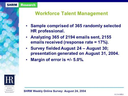 © 2004 SHRM SHRM Weekly Online Survey: August 24, 2004 Workforce Talent Management Sample comprised of 365 randomly selected HR professional. Analyzing.