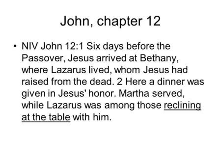 John, chapter 12 NIV John 12:1 Six days before the Passover, Jesus arrived at Bethany, where Lazarus lived, whom Jesus had raised from the dead. 2 Here.