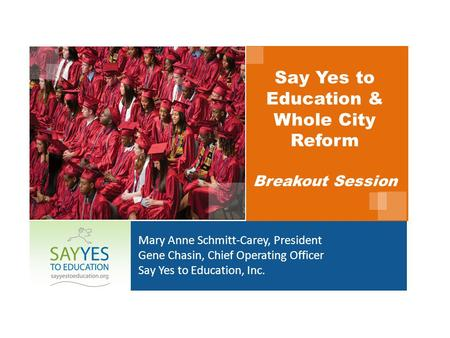 Say Yes to Education & Whole City Reform Breakout Session Mary Anne Schmitt-Carey, President Gene Chasin, Chief Operating Officer Say Yes to Education,