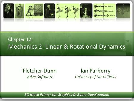 Chapter 12: Mechanics 2: Linear & Rotational Dynamics Ian Parberry University of North Texas Fletcher Dunn Valve Software 3D Math Primer for Graphics &