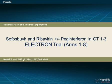 Hepatitis web study Hepatitis web study Sofosbuvir and Ribavirin +/- Peginterferon in GT 1-3 ELECTRON Trial (Arms 1-8) Phase 2a Treatment Naïve and Treatment.
